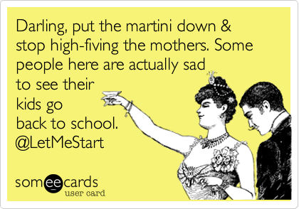 someecards.com - Darling, put the martini down & stop high-fiving the mothers. Some people here are actually sad to see their kids go back to school. @LetMeStart