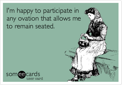 someecards.com - I'm happy to participate in any ovation that allows me to remain seated.
