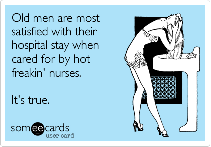 someecards.com - Old men are mostsatisfied with theirhospital stay whencared for by hotfreakin' nurses. It's true.