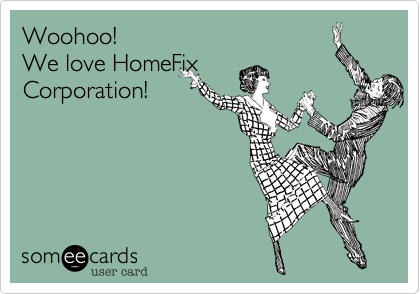 someecards.com - Woohoo! We love HomeFix Corporation!