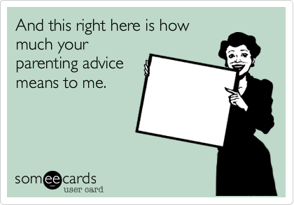 someecards.com - And this right here is how much your parenting advice means to me.
