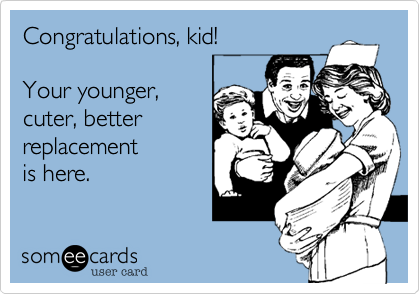 someecards.com - Congratulations, kid! Your younger, cuter, better replacement is here.