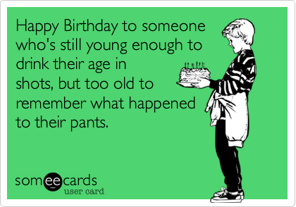 someecards.com - Happy Birthday to someone who's still young enough to drink their age in shots, but too old to remember what happened to their pants.