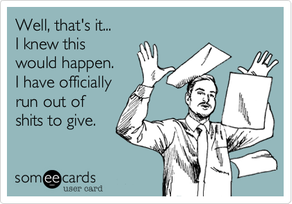 Funny Workplace Ecard: Well, that's it... I knew this would happen. I have officially run out of shits to give.