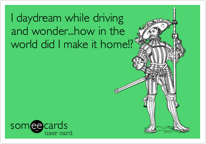 Funny Confession Ecard: I daydream while driving and wonder...how in the world did I make it home!?