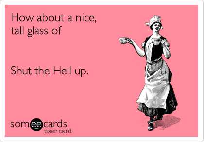 someecards.com - How about a nice, tall glass of Shut the Hell up.