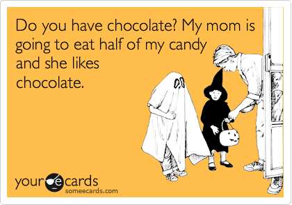 someecards.com - Do you have chocolate? My mom is going to eat half of my candy and she likes chocolate.