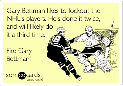 someecards.com - Gary Bettman likes to lockout the NHL's players. He's done it twice, and will likely do it a third time. Fire Gary Bettman!
