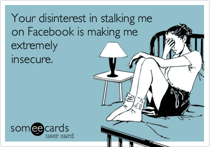 someecards.com - Your disinterest in stalking me on Facebook is making me extremely insecure.
