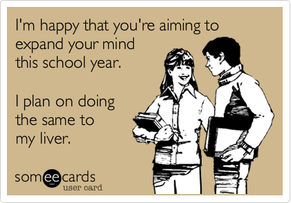someecards.com - I'm happy that you're aiming to expand your mind this school year. I plan on doing the same to my liver.