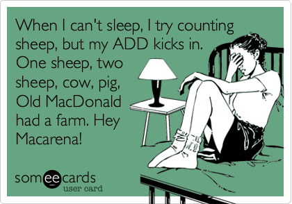 Funny Somewhat Topical Ecard: When I can't sleep, I try counting sheep, but my ADD kicks in. One sheep, two sheep, cow, pig, Old MacDonald had a farm. Hey Macarena!
