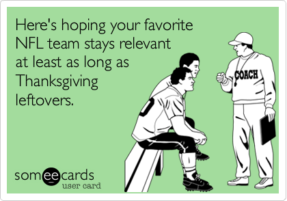 someecards.com - Here's hoping your favorite NFL team stays relevant at least as long as Thanksgiving leftovers.