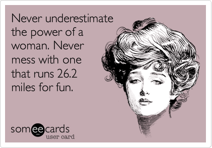 someecards.com - Never underestimate the power of a woman. Never mess with one that runs 26.2 miles for fun.