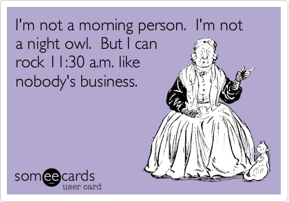 Funny Friendship Ecard: I'm not a morning person. I'm not a night owl. But I can rock 11:30 a.m. like nobody's business.