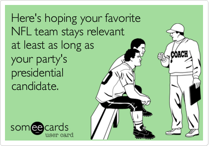 someecards.com - Here's hoping your favorite NFL team stays relevant at least as long as your party's presidential candidate.