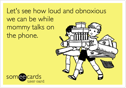 someecards.com - Let's see how loud and obnoxious we can be while mommy talks on the phone.