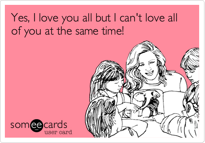 someecards.com - Yes, I love you all but I can't love all of you at the same time!