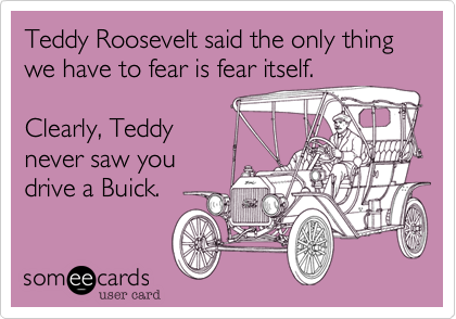 someecards.com - Teddy Roosevelt said the only thing we have to fear is fear itself. Clearly, Teddy never saw you drive a Buick.