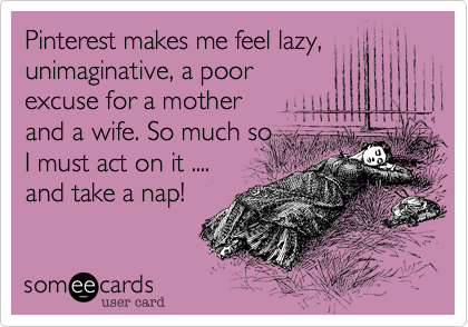 Funny Confession Ecard: Pinterest makes me feel lazy, unimaginative, a poor excuse for a mother and a wife. So much so I must act on it .... and take a nap!