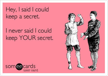 someecards.com - Hey, I said I could keep a secret. I never said I could keep YOUR secret.
