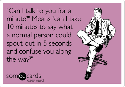 Funny Workplace Ecard: 'Can I talk to you for a minute?' Means 'can I take 10 minutes to say what a normal person could spout out in 5 seconds and confuse you along the way?'