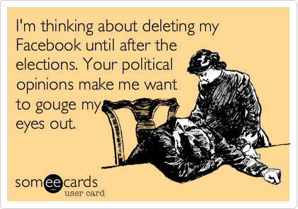 someecards.com - I'm thinking about deleting my Facebook until after the elections. Your political opinions make me want to gouge my eyes out.