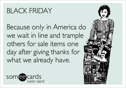 someecards.com - BLACK FRIDAY Because only in America do we wait in line and trample others for sale items one day after giving thanks for what we already have.