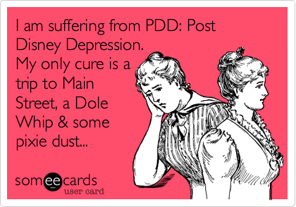 someecards.com - I am suffering from PDD: Post Disney Depression. My only cure is a trip to Main Street, a Dole Whip & some pixie dust...