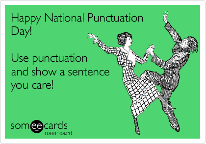 someecards.com - Happy National Punctuation Day! Use punctuation and show a sentence you care!