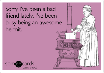 someecards.com - Sorry I've been a bad friend lately. I've been busy being an awesome hermit.