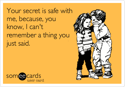 Funny Confession Ecard: Your secret is safe with me, because, you know, I can't remember a thing you just said.