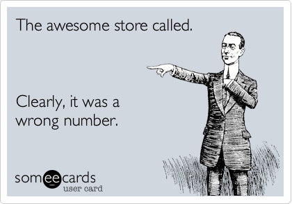 someecards.com - The awesome store called. Clearly, it was a wrong number.