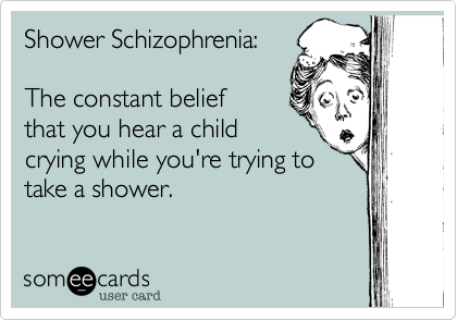 someecards.com - Shower Schizophrenia: The constant belief that you hear a child crying while you're trying to take a shower.