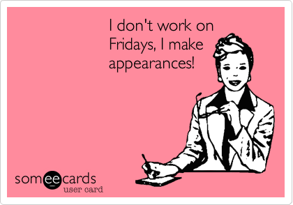 someecards.com - I don't work on Fridays, I make appearances!