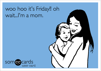 someecards.com - woo hoo it's Friday!! oh wait...I'm a mom.
