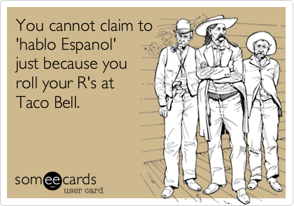 someecards.com - You cannot claim to 'hablo Espanol' just because you roll your R's at Taco Bell.