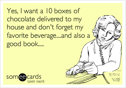 Funny Confession Ecard: Yes, I want a 10 boxes of chocolate delivered to my house and don't forget my favorite beverage....and also a good book.....