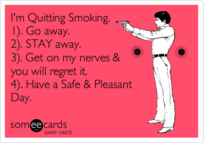 I'm Quitting Smoking. 1). Go away. 2). STAY away. 3). Get ...