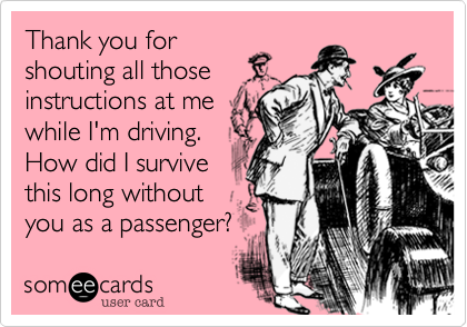 someecards.com - Thank you for shouting all those instructions at me while I'm driving. How did I survive this long without you as a passenger?
