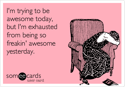 Funny Cry for Help Ecard: I'm trying to be awesome today, but I'm exhausted from being so freakin' awesome yesterday.