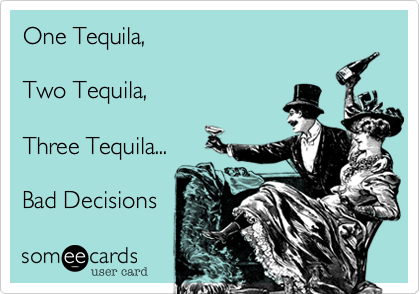 One Tequila, Two Tequila, Three Tequila... Bad Decisions ...