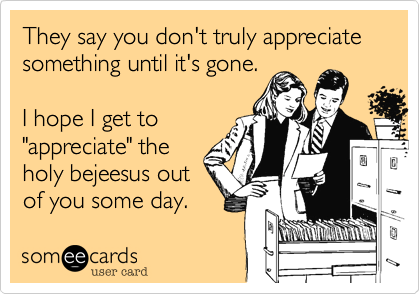someecards.com - They say you don't truly appreciate something until it's gone. I hope I get to