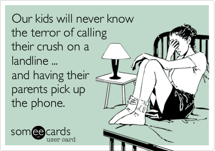 someecards.com - Our kids will never know the terror of calling their crush on a landline ... and having their parents pick up the phone.
