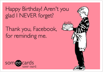 someecards.com - Happy Birthday! Aren't you glad I NEVER forget? Thank you, Facebook, for reminding me.