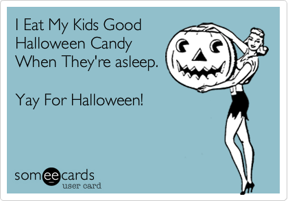 someecards.com - I Eat My Kids Good Halloween Candy When They're asleep. Yay For Halloween!