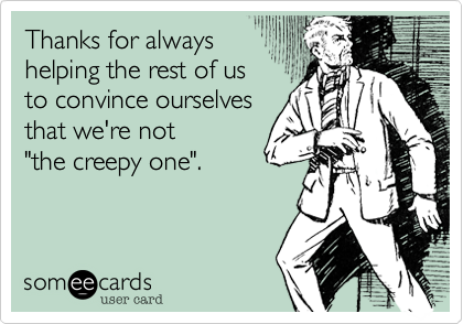 someecards.com - Thanks for always helping the rest of us to convince ourselves that we're not