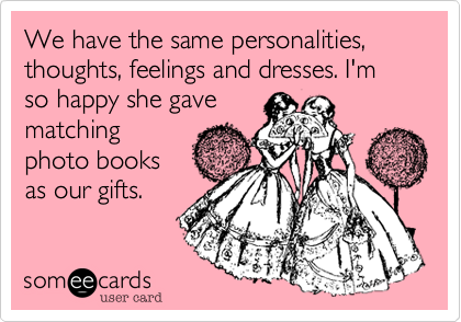 someecards.com - We have the same personalities, thoughts, feelings and dresses. I'm so happy she gave matching photo books as our gifts.