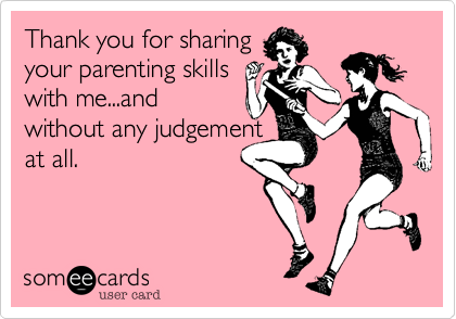 someecards.com - Thank you for sharing your parenting skills with me...and without any judgement at all.