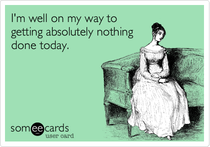 someecardscom - Im well on my way to getting absolutely nothing done today