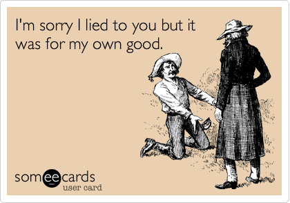 Funny Breakup Ecard: I'm sorry I lied to you but it was for my own good.